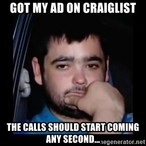 just waiting for a mate - Got my ad on craiglist The calls should start coming any second...