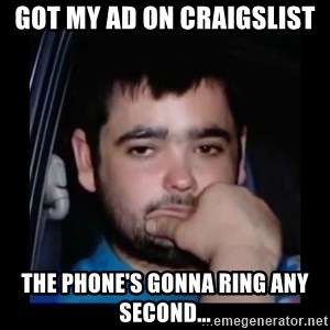 just waiting for a mate - got my ad on craigslist The phone's gonna ring any second...