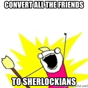 x all the y - convert all the friends to sherlockians