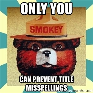 Smokey the Bear - only you can prevent title misspellings