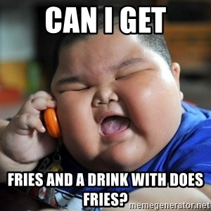Fat Asian Kid - can i get Fries and a drink with does fries?