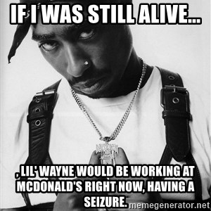 Tupac - If i was still alive... , LIL' WAYNE WOULD BE WORKING AT MCDONALD'S RIGHT NOW, HAVING A SEIZURE.