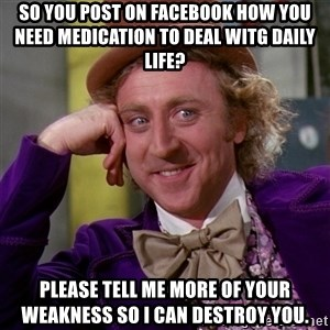 Willy Wonka - SO YOU POST ON FACEBOOK HOW YOU NEED MEDICATION TO DEAL WITG DAILY LIFE? PLEASE TELL ME MORE OF YOUR WEAKNESS SO I CAN DESTROY YOU.
