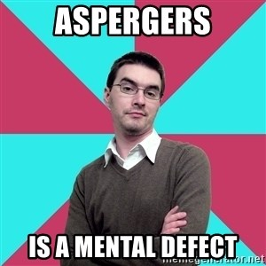 Privilege Denying Dude - ASPERGERS IS A MENTAL DEFECT