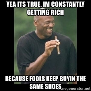 michael jordan laughing - Yea its true, im constantly getting rich because fools keep buyin the same shoes