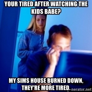 Internet Husband - Your tired after watching the kids babe? My sims house burned down, they're more tired.