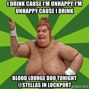 Fat Bastard - I drink cause I'm unhappy, I'm unhappy cause I drink Blood Lounge duo tonight @Stellas in lockport