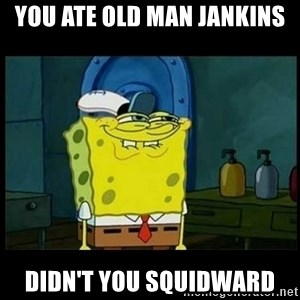 Don't you, Squidward? - YOU ATE OLD MAN JANKINS DIDN'T YOU SQUIDWARD