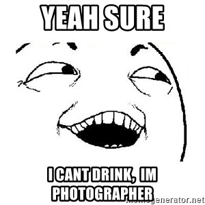 Yeah sure - YEAH SURE I cant drink,  IM photographer