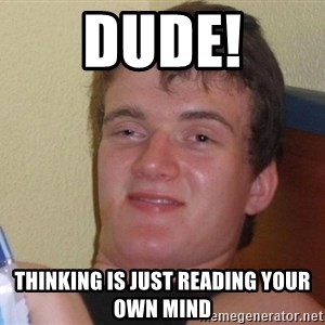Stoned Guy [Meme] - DUDE! THINKING IS JUST READING YOUR OWN MIND