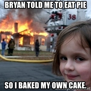 Disaster Girl - Bryan told me to eat pie so i baked my own cake.