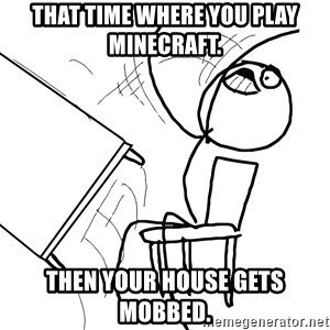 Desk Flip Rage Guy - That time where you play minecraft. then your house gets mobbed.