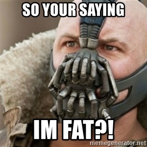 Bane - so your saying im fat?!