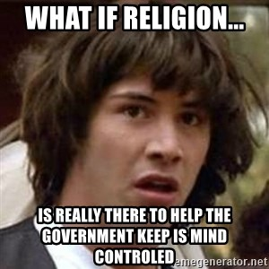 Conspiracy Keanu - What if religion... is really there to help the government keep is mind controled