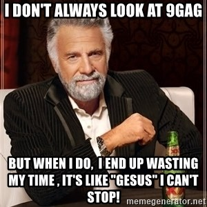 """The Most Interesting Man In The World - I don't always look at 9gag but when i do,  i end up wasting my time , it's like """"GESUS"""" I can't stop!"""