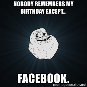 Forever Alone - nobody remembers my birthday except...  Facebook.