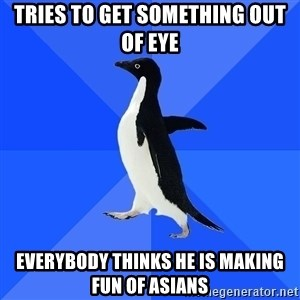 Socially Awkward Penguin - tries to get something out of eye everybody thinks he is making fun of asians