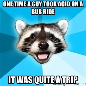 Lame Pun Coon - one time a guy took acid on a bus ride it was quite a trip