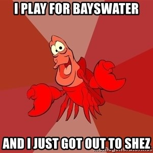 Crab - I play for bayswater and i just got out to shez