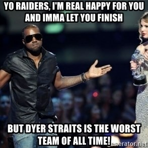 Kanye West Just Sayin - Yo Raiders, I'm real happy for you and imma let you finish but Dyer straits is the worst team of all time!