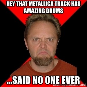 Typical-Lars-Ulrich - Hey that metallica track has amazing drums ...said no one ever
