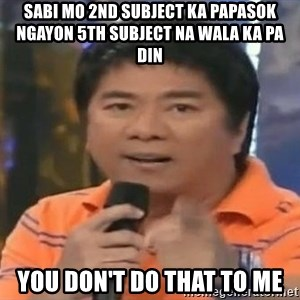 willie revillame you dont do that to me - sabi mo 2nd subject ka papasok ngayon 5th subject na wala ka pa din you don't do that to me