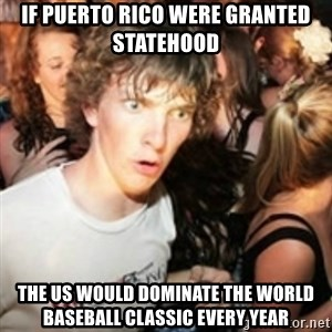 sudden realization guy - If Puerto Rico were granted statehood The US would dominate the world Baseball classic every year