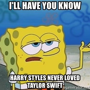 I'll have you know Spongebob - I'll have you know Harry Styles never loved Taylor Swift