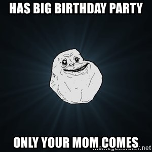 Forever Alone - has big birthday party only your mom comes