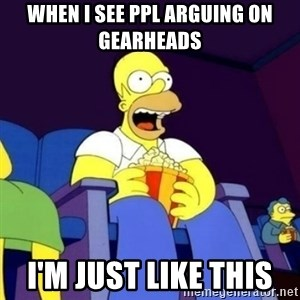 Homer Simpson Popcorn - WHEN I SEE PPL ARGUING ON GEARHEADS  I'M JUST LIKE THIS