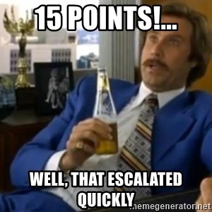 That escalated quickly-Ron Burgundy - 15 points!... well, that escalated quickly