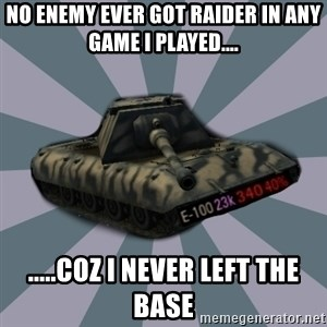 TERRIBLE E-100 DRIVER - no enemy ever got raider in any game i played.... .....coz i never left the base