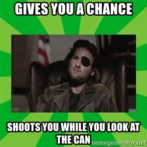 Snake Plissken - Gives you a chance shoots you while you look at the can