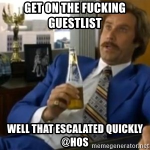 That escalated quickly-Ron Burgundy - GET ON THE FUCKING GUESTLIST  WELL THAT ESCALATED QUICKLY @HOS