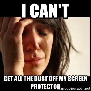 First World Problems - I can't Get all the dust off my Screen Protector