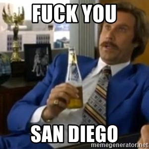That escalated quickly-Ron Burgundy - Fuck you san diego