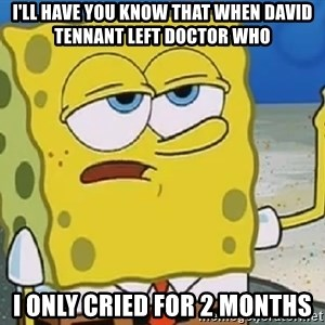 Only Cried for 20 minutes Spongebob - I'll have you know that when david tennant left doctor who i only cried for 2 months