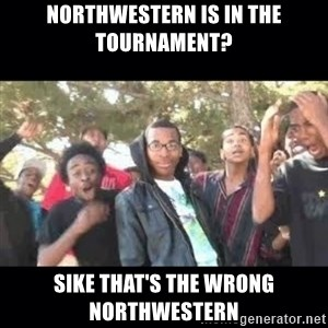 SIKED - Northwestern is in the tournament? sike that's the wrong northwestern