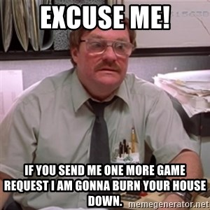 milton waddams - EXCUSE ME! If you send me one more game request I am gonna burn your house down.