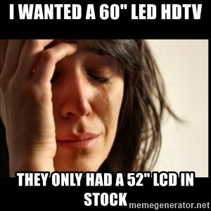 """First World Problems - I wanted a 60"""" led hdtv they only had a 52"""" lcd in stock"""
