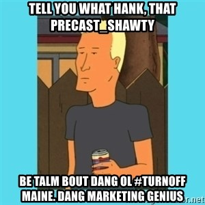 Boomhauer - Tell you what hank, that Precast_Shawty be talm bout dang Ol #Turnoff maine. dang marketing genius