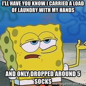 I'll have you know Spongebob - I'll have you know i carried a load of laundry with my hands and only dropped around 5 socks