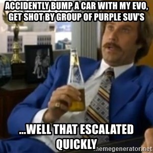 That escalated quickly-Ron Burgundy - Accidently bump a car with my evo, get shot by group of purple suv's ...Well that escalated quickly
