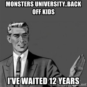 Correction Guy - Monsters UniversIty..BACK OFF KIDS I'VE WAITED 12 YEARS