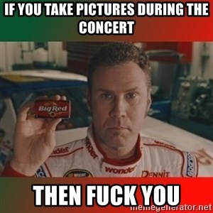 Ricky Bobby Big Red - If you take pictures during the concert then fuck you