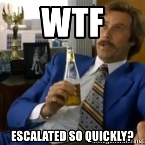 That escalated quickly-Ron Burgundy - wtf escaLAted so quickly?