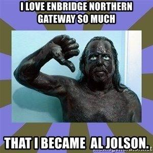 WANNABE BLACK MAN - I love Enbridge Northern Gateway so much THAT I BECAME  al jolson.