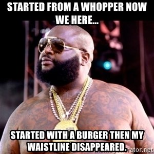 Fat Rick Ross - Started from a whopper now we here... started with a burger then my waistline disappeared.