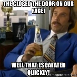 That escalated quickly-Ron Burgundy - THE CLOSED THE DOOR ON OUR FACE! WELL THAT ESCALATED QUICKLY!