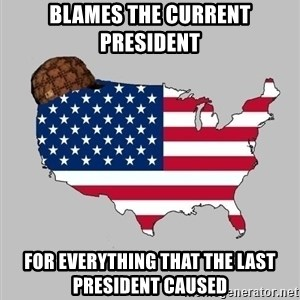 Scumbag America2 - Blames the current president For everything that the last president caused